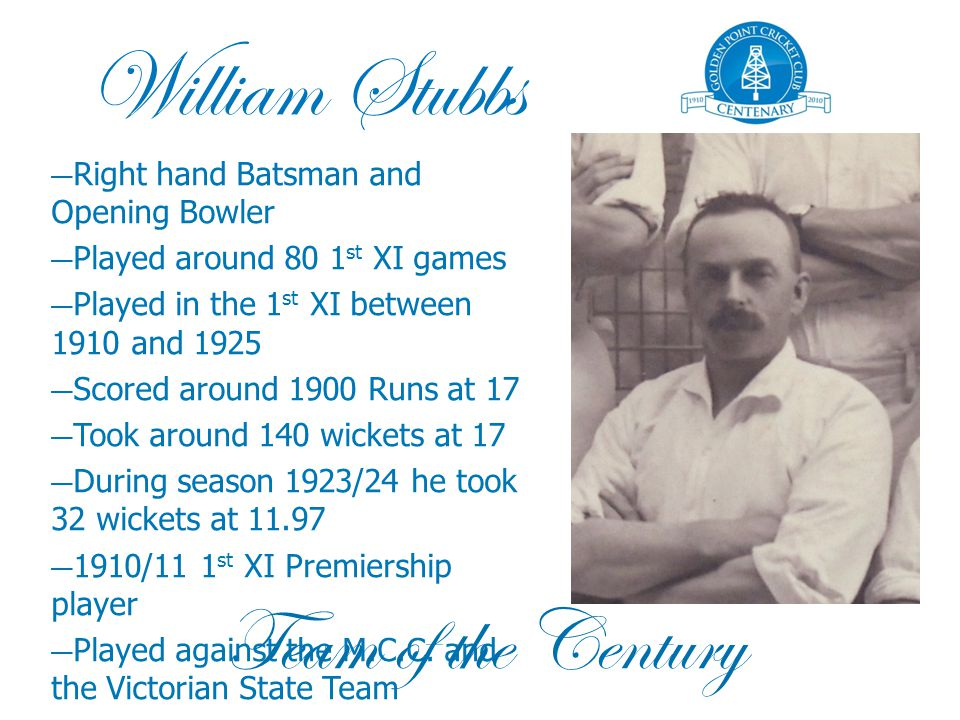 William Stubbs — Right hand Batsman and Opening Bowler — Played around 80 1 st XI games — Played in the 1 st XI between 1910 and 1925 — Scored around 1900 Runs at 17 — Took around 140 wickets at 17 — During season 1923/24 he took 32 wickets at 11.97 — 1910/11 1 st XI Premiership player — Played against the M.C.C.