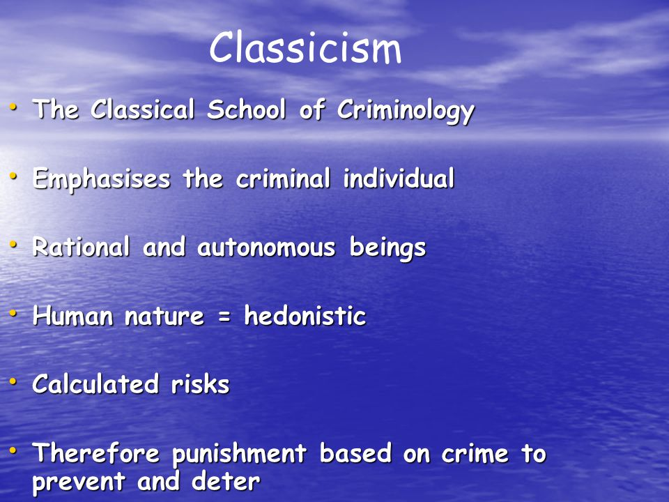 The Classical School of Criminology The Classical School of Criminology Emphasises the criminal individual Emphasises the criminal individual Rational and autonomous beings Rational and autonomous beings Human nature = hedonistic Human nature = hedonistic Calculated risks Calculated risks Therefore punishment based on crime to prevent and deter Therefore punishment based on crime to prevent and deter Classicism