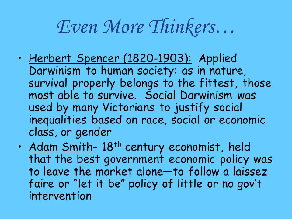 Even More Thinkers… Herbert Spencer (1820-1903): Applied Darwinism to human society: as in nature, survival properly belongs to the fittest, those mos