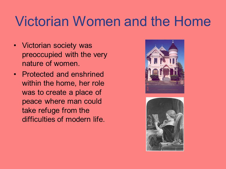 Victorian Women and the Home Victorian society was preoccupied with the very nature of women. Protected and enshrined within the home, her role was to