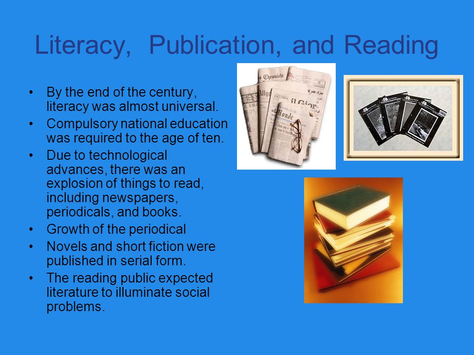Literacy, Publication, and Reading By the end of the century, literacy was almost universal. Compulsory national education was required to the age of