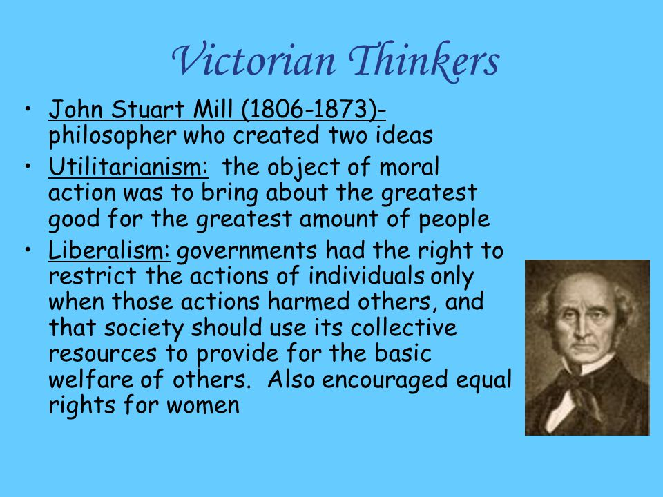 Victorian Thinkers John Stuart Mill (1806-1873)- philosopher who created two ideas Utilitarianism: the object of moral action was to bring about the g
