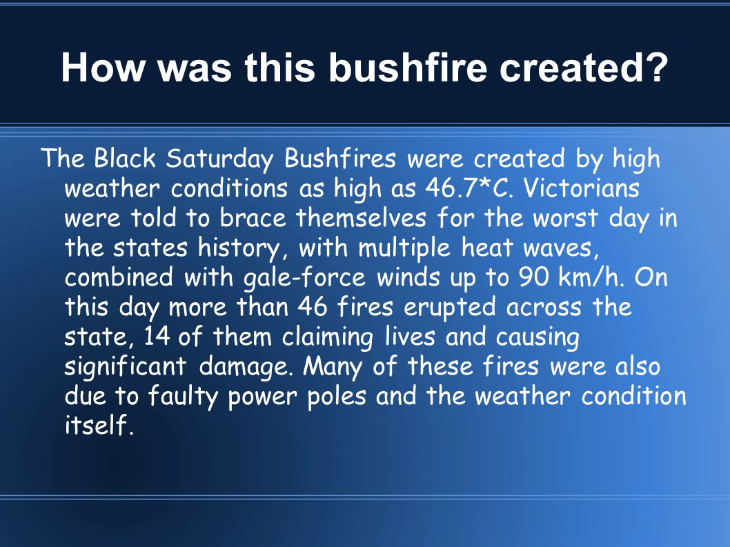 How was this bushfire created? The Black Saturday Bushfires were created by high weather conditions as high as 46.7*C. Victorians were told to brace t
