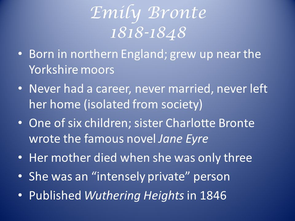 Emily Bronte 1818-1848 Born in northern England; grew up near the Yorkshire moors Never had a career, never married, never left her home (isolated from society) One of six children; sister Charlotte Bronte wrote the famous novel Jane Eyre Her mother died when she was only three She was an intensely private person Published Wuthering Heights in 1846