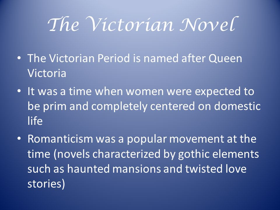 The Victorian Novel The Victorian Period is named after Queen Victoria It was a time when women were expected to be prim and completely centered on domestic life Romanticism was a popular movement at the time (novels characterized by gothic elements such as haunted mansions and twisted love stories)