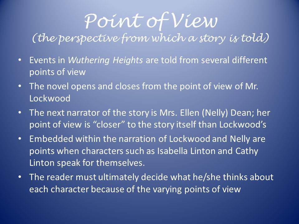 Point of View (the perspective from which a story is told) Events in Wuthering Heights are told from several different points of view The novel opens and closes from the point of view of Mr.