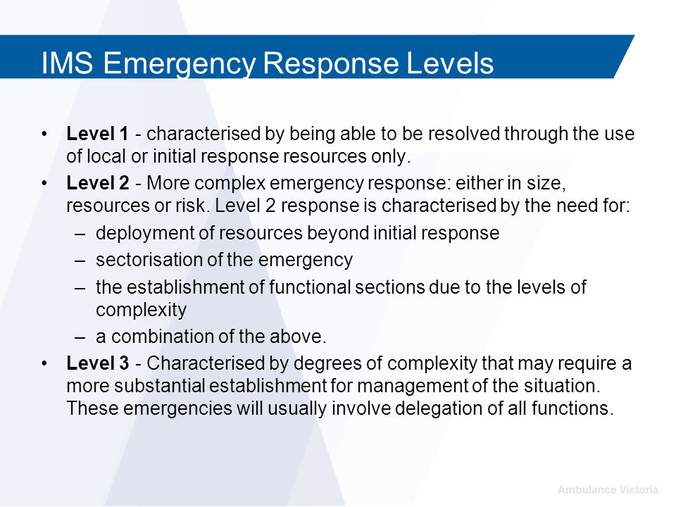 IMS Emergency Response Levels Level 1 - characterised by being able to be resolved through the use of local or initial response resources only. Level