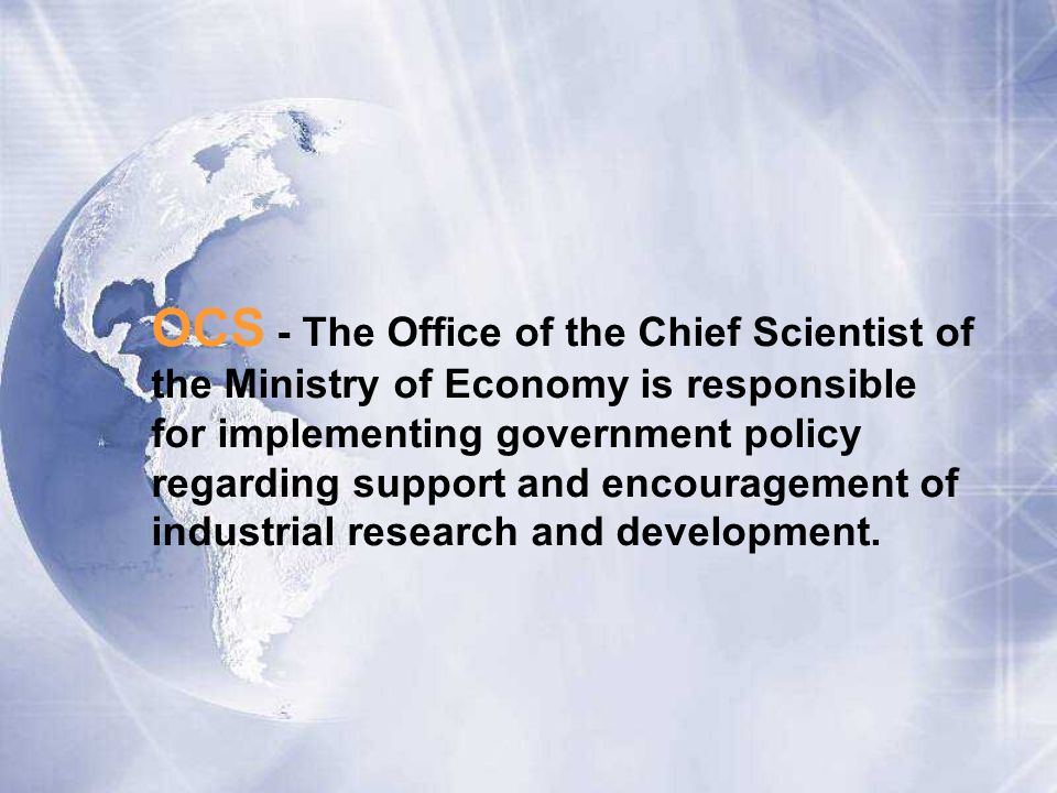 OCS - The Office of the Chief Scientist of the Ministry of Economy is responsible for implementing government policy regarding support and encouragement of industrial research and development.