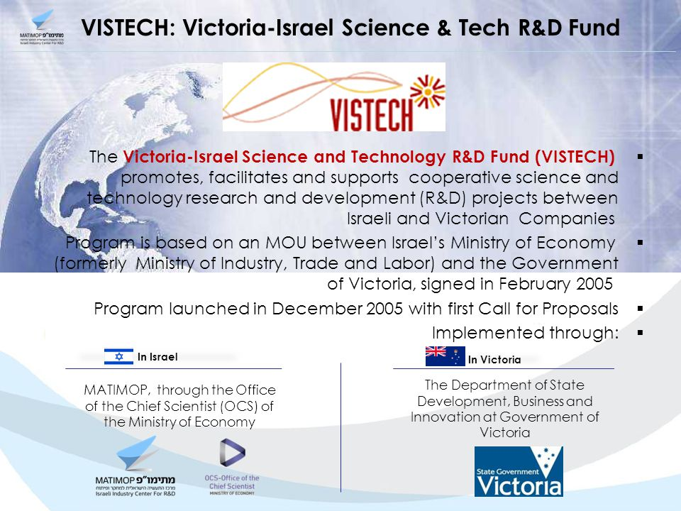 VISTECH: Victoria-Israel Science & Tech R&D Fund  The Victoria-Israel Science and Technology R&D Fund (VISTECH) promotes, facilitates and supports cooperative science and technology research and development (R&D) projects between Israeli and Victorian Companies  Program is based on an MOU between Israel's Ministry of Economy (formerly Ministry of Industry, Trade and Labor) and the Government of Victoria, signed in February 2005  Program launched in December 2005 with first Call for Proposals  Implemented through: The Department of State Development, Business and Innovation at Government of Victoria MATIMOP, through the Office of the Chief Scientist (OCS) of the Ministry of Economy In Israel In Victoria
