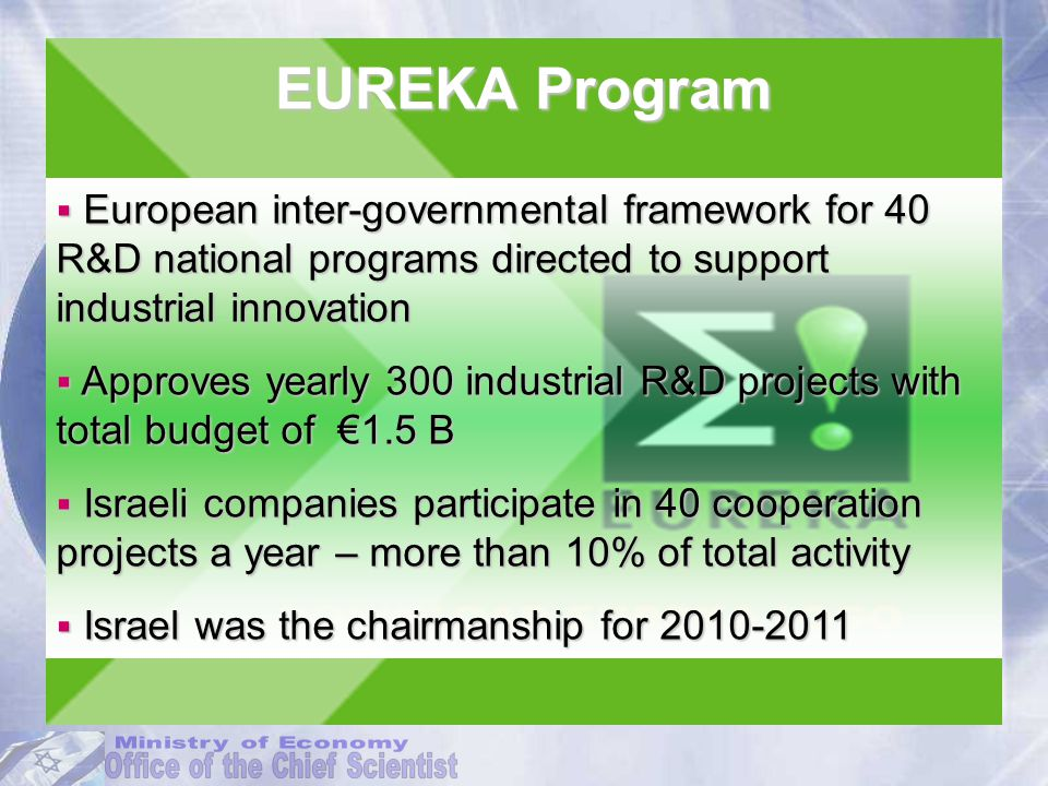 EUREKA Program  European inter-governmental framework for 40 R&D national programs directed to support industrial innovation  Approves yearly 300 industrial R&D projects with total budget of €1.5 B  Israeli companies participate in 40 cooperation projects a year – more than 10% of total activity  Israel was the chairmanship for 2010-2011