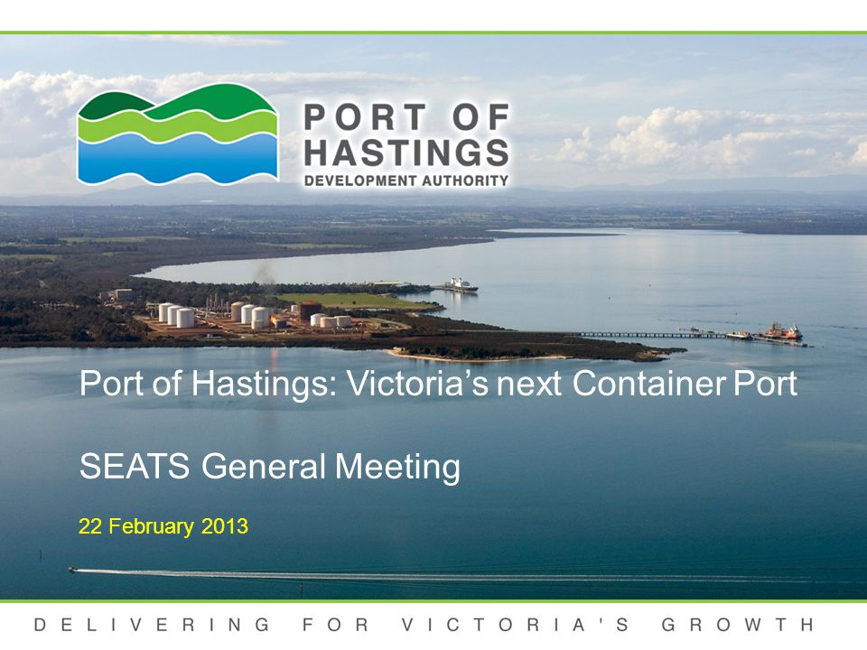 DELIVERING FOR VICTORIA S GROWTH Port of Hastings Development Authority (PoHDA) Established 1 January 2012- Transport Integration Act 2010 (TIA) Board responsible to Minister for Ports and Treasurer –Yehudi Blacher, Chairman+ Rod Chadwick (DC), Claire Filson, Geoff Craige, Greg Martin TIA sets out accountabilities for corporate planning and decision making
