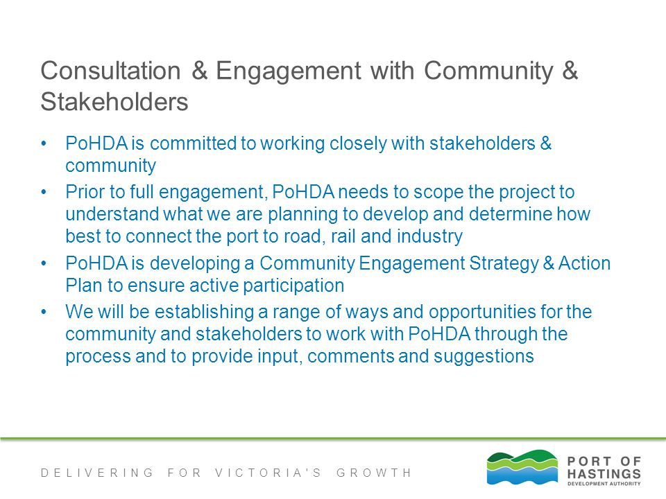 DELIVERING FOR VICTORIA S GROWTH Consultation & Engagement with Community & Stakeholders PoHDA is committed to working closely with stakeholders & community Prior to full engagement, PoHDA needs to scope the project to understand what we are planning to develop and determine how best to connect the port to road, rail and industry PoHDA is developing a Community Engagement Strategy & Action Plan to ensure active participation We will be establishing a range of ways and opportunities for the community and stakeholders to work with PoHDA through the process and to provide input, comments and suggestions