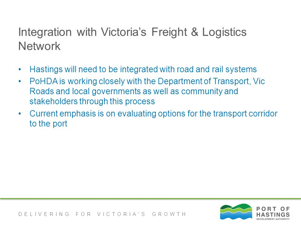 DELIVERING FOR VICTORIA S GROWTH Integration with Victoria's Freight & Logistics Network Hastings will need to be integrated with road and rail systems PoHDA is working closely with the Department of Transport, Vic Roads and local governments as well as community and stakeholders through this process Current emphasis is on evaluating options for the transport corridor to the port