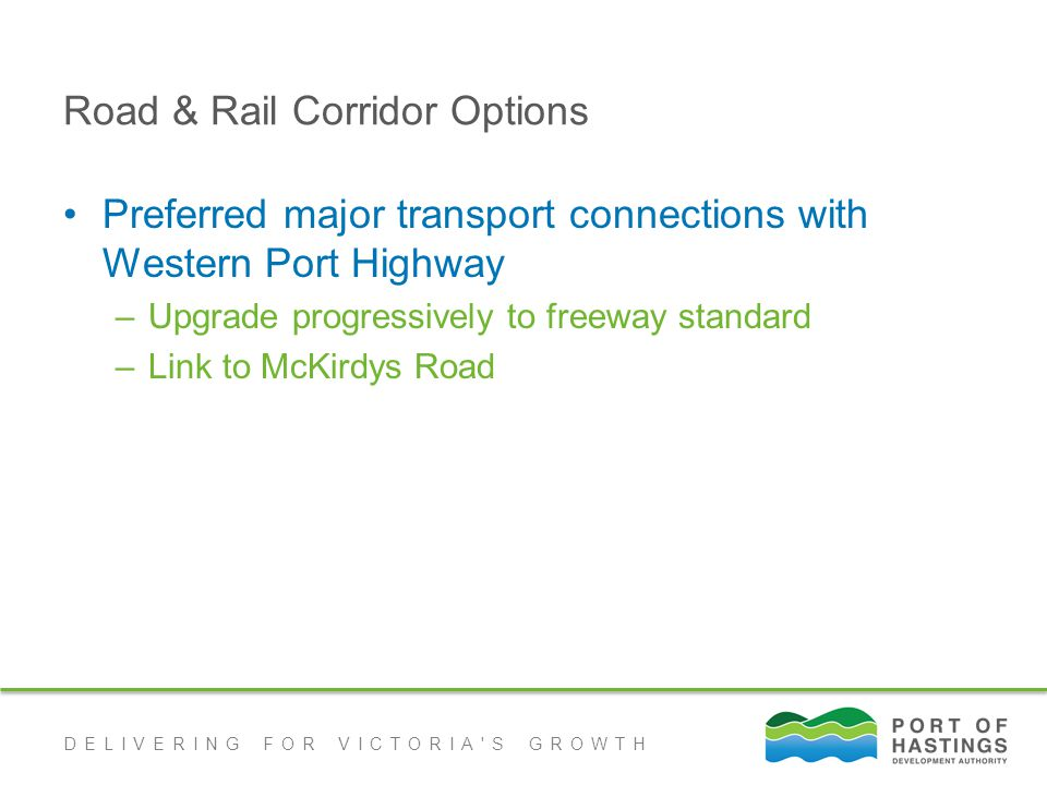 DELIVERING FOR VICTORIA S GROWTH Road & Rail Corridor Options Preferred major transport connections with Western Port Highway –Upgrade progressively to freeway standard –Link to McKirdys Road