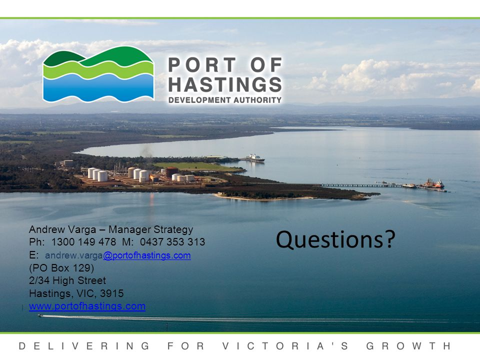 DELIVERING FOR VICTORIA S GROWTH Andrew Varga – Manager Strategy Ph: 1300 149 478 M: 0437 353 313 E: andrew.varga@portofhastings.com (PO Box 129) 2/34 High Street Hastings, VIC, 3915 www.portofhastings.com@portofhastings.com www.portofhastings.com Questions