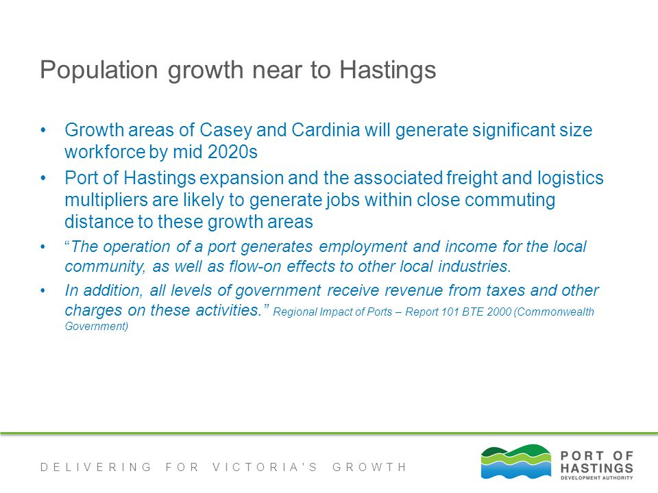 DELIVERING FOR VICTORIA S GROWTH Population growth near to Hastings Growth areas of Casey and Cardinia will generate significant size workforce by mid 2020s Port of Hastings expansion and the associated freight and logistics multipliers are likely to generate jobs within close commuting distance to these growth areas The operation of a port generates employment and income for the local community, as well as flow-on effects to other local industries.