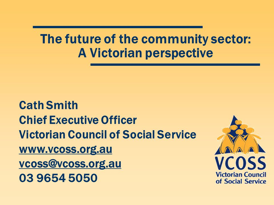 The future of the community sector: A Victorian perspective Cath Smith Chief Executive Officer Victorian Council of Social Service www.vcoss.org.au vc
