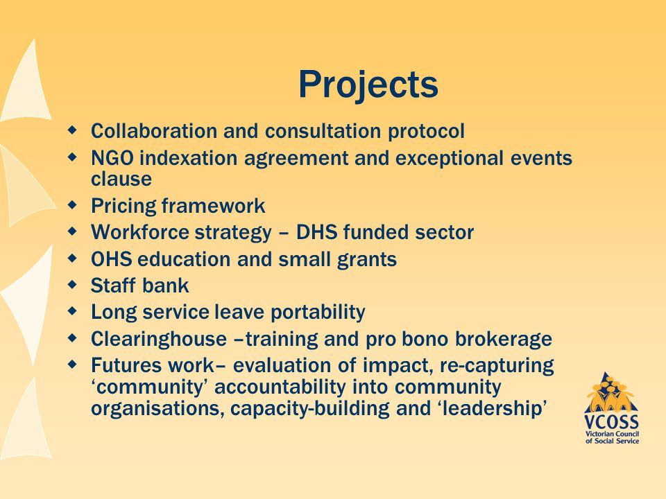 Projects  Collaboration and consultation protocol  NGO indexation agreement and exceptional events clause  Pricing framework  Workforce strategy – DHS funded sector  OHS education and small grants  Staff bank  Long service leave portability  Clearinghouse –training and pro bono brokerage  Futures work– evaluation of impact, re-capturing 'community' accountability into community organisations, capacity-building and 'leadership'