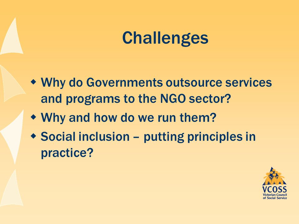 Challenges  Why do Governments outsource services and programs to the NGO sector?  Why and how do we run them?  Social inclusion – putting principl