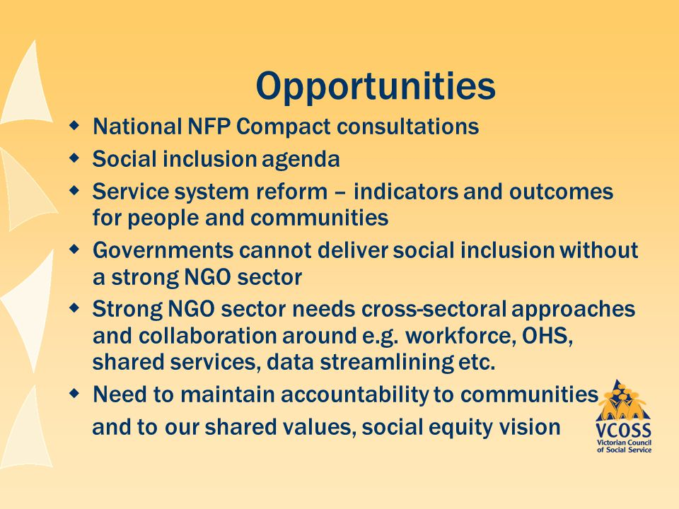 Opportunities  National NFP Compact consultations  Social inclusion agenda  Service system reform – indicators and outcomes for people and communities  Governments cannot deliver social inclusion without a strong NGO sector  Strong NGO sector needs cross-sectoral approaches and collaboration around e.g.