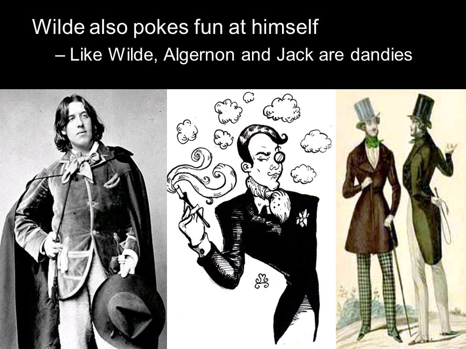 Wilde also pokes fun at himself –Like Wilde, Algernon and Jack are dandies