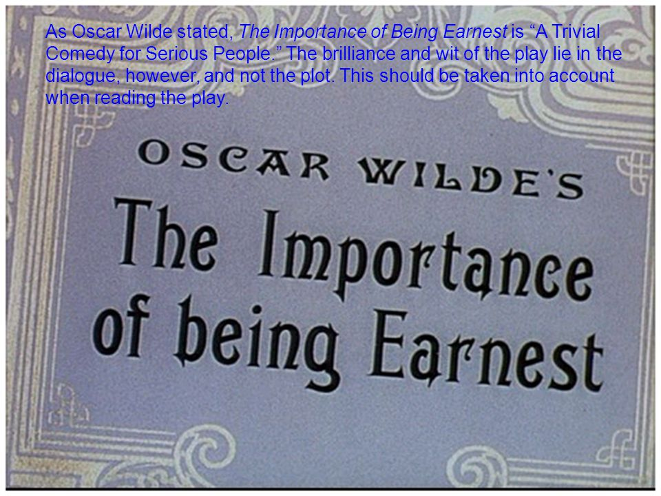 As Oscar Wilde stated, The Importance of Being Earnest is A Trivial Comedy for Serious People. The brilliance and wit of the play lie in the dialogue, however, and not the plot.