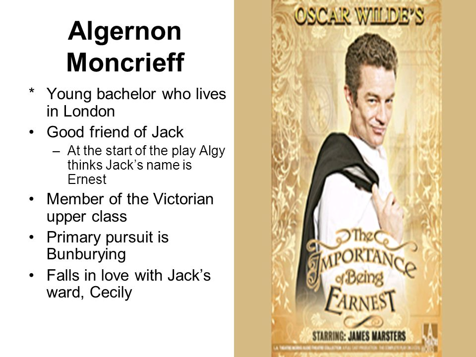 Algernon Moncrieff *Young bachelor who lives in London Good friend of Jack –At the start of the play Algy thinks Jack's name is Ernest Member of the Victorian upper class Primary pursuit is Bunburying Falls in love with Jack's ward, Cecily