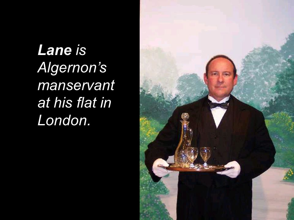 Lane is Algernon's manservant at his flat in London.