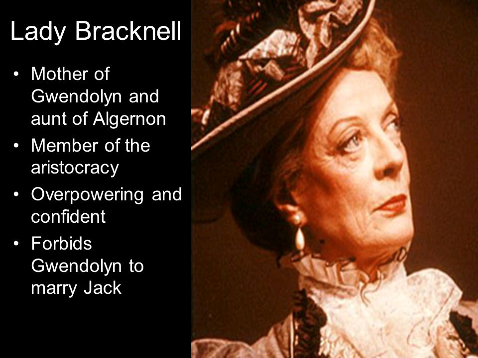 Lady Bracknell Mother of Gwendolyn and aunt of Algernon Member of the aristocracy Overpowering and confident Forbids Gwendolyn to marry Jack