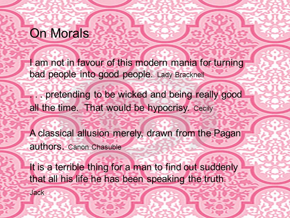 On Morals I am not in favour of this modern mania for turning bad people into good people.