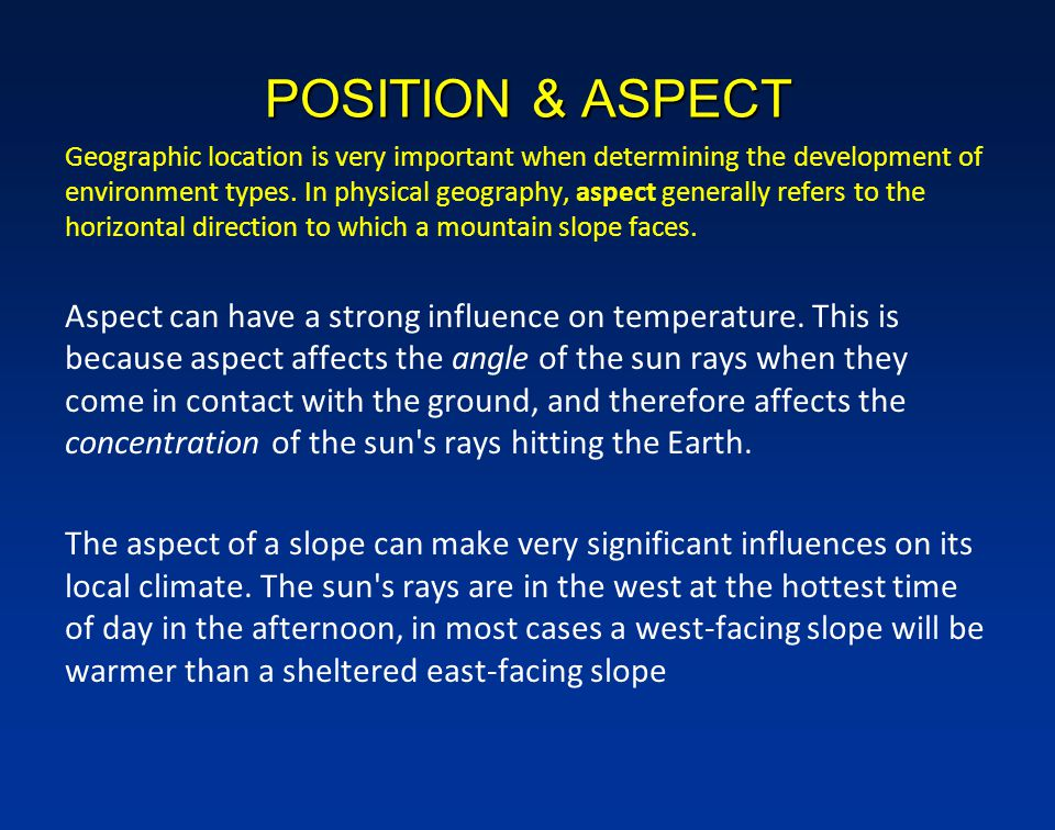 POSITION & ASPECT Geographic location is very important when determining the development of environment types.