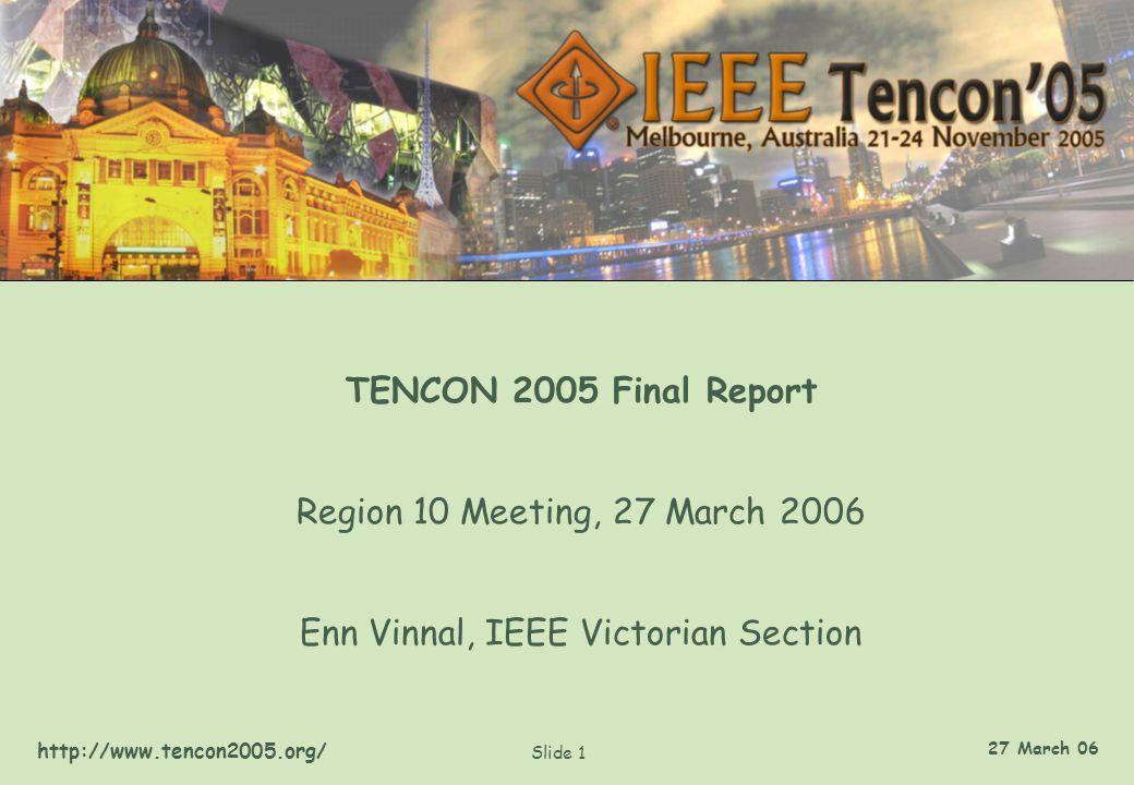 http://www.tencon2005.org/ Slide 1 27 March 06 TENCON 2005 Final Report Region 10 Meeting, 27 March 2006 Enn Vinnal, IEEE Victorian Section