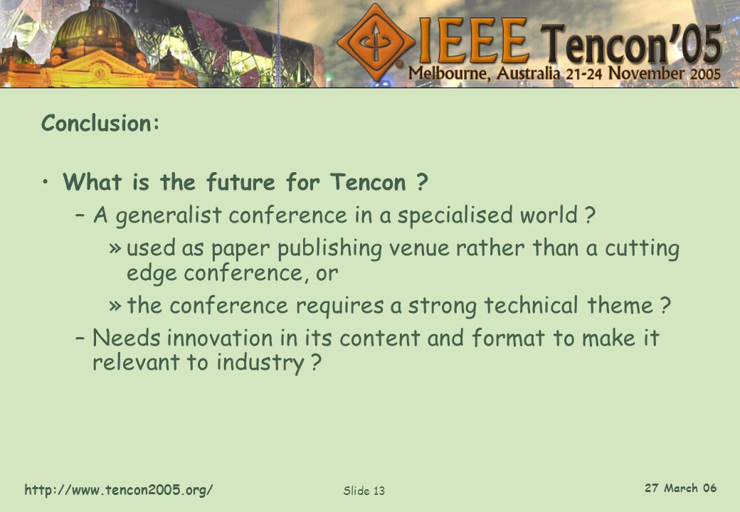 http://www.tencon2005.org/ Slide 13 27 March 06 Conclusion: What is the future for Tencon ? –A generalist conference in a specialised world ? »used as