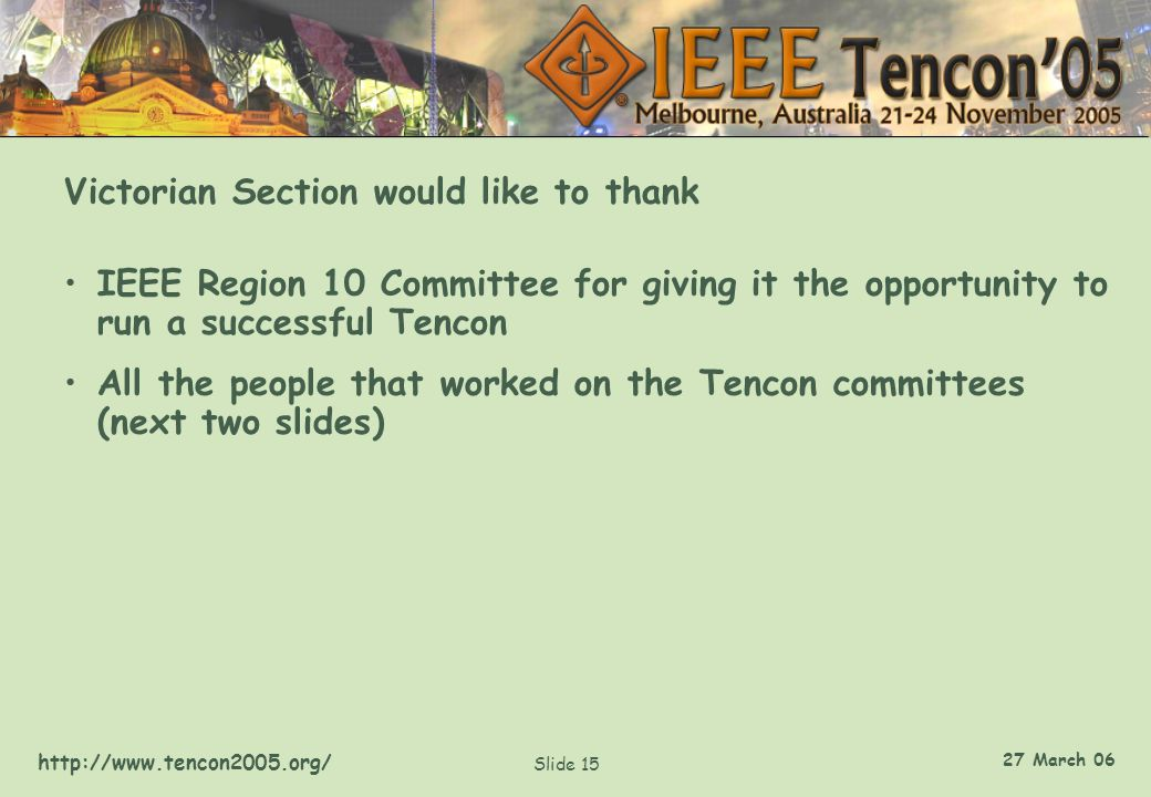 http://www.tencon2005.org/ Slide 15 27 March 06 Victorian Section would like to thank IEEE Region 10 Committee for giving it the opportunity to run a successful Tencon All the people that worked on the Tencon committees (next two slides)
