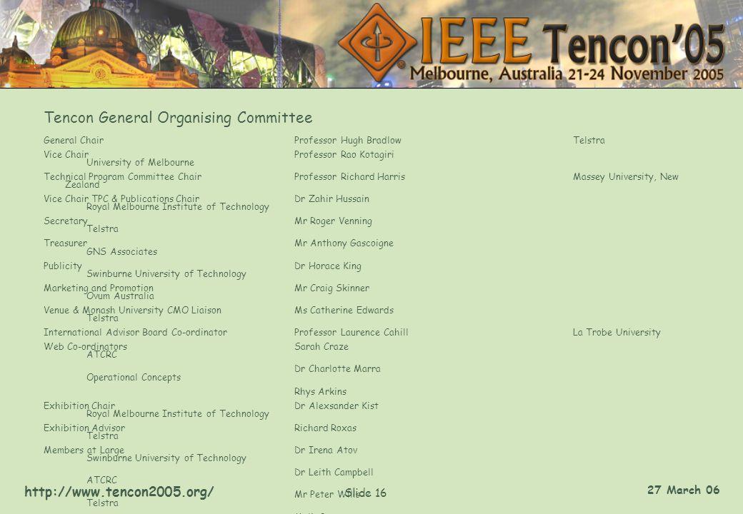http://www.tencon2005.org/ Slide 16 27 March 06 Tencon General Organising Committee General ChairProfessor Hugh BradlowTelstra Vice ChairProfessor Rao