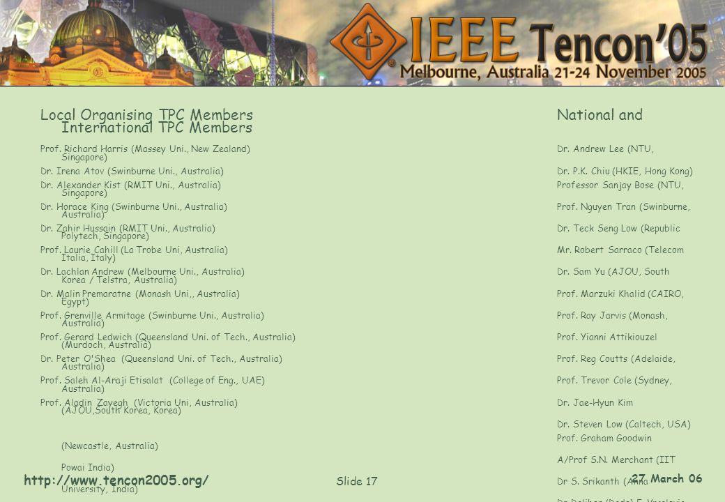 http://www.tencon2005.org/ Slide 17 27 March 06 Local Organising TPC MembersNational and International TPC Members Prof. Richard Harris (Massey Uni.,