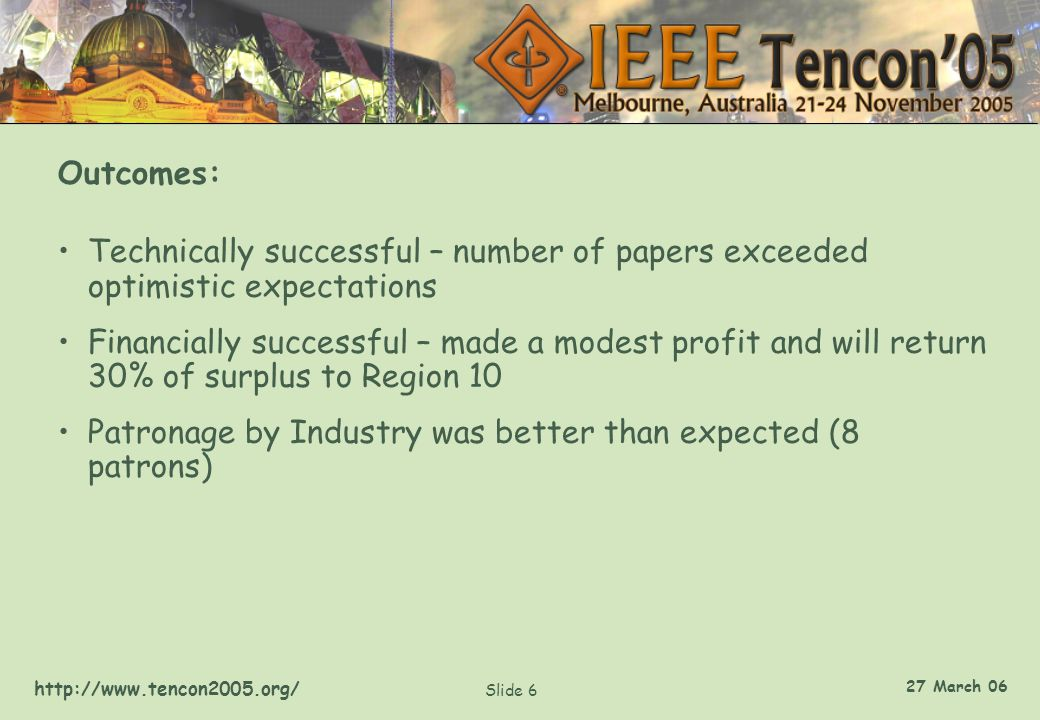http://www.tencon2005.org/ Slide 6 27 March 06 Outcomes: Technically successful – number of papers exceeded optimistic expectations Financially succes