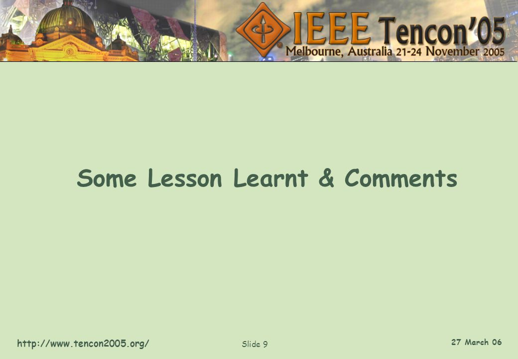 http://www.tencon2005.org/ Slide 9 27 March 06 Some Lesson Learnt & Comments