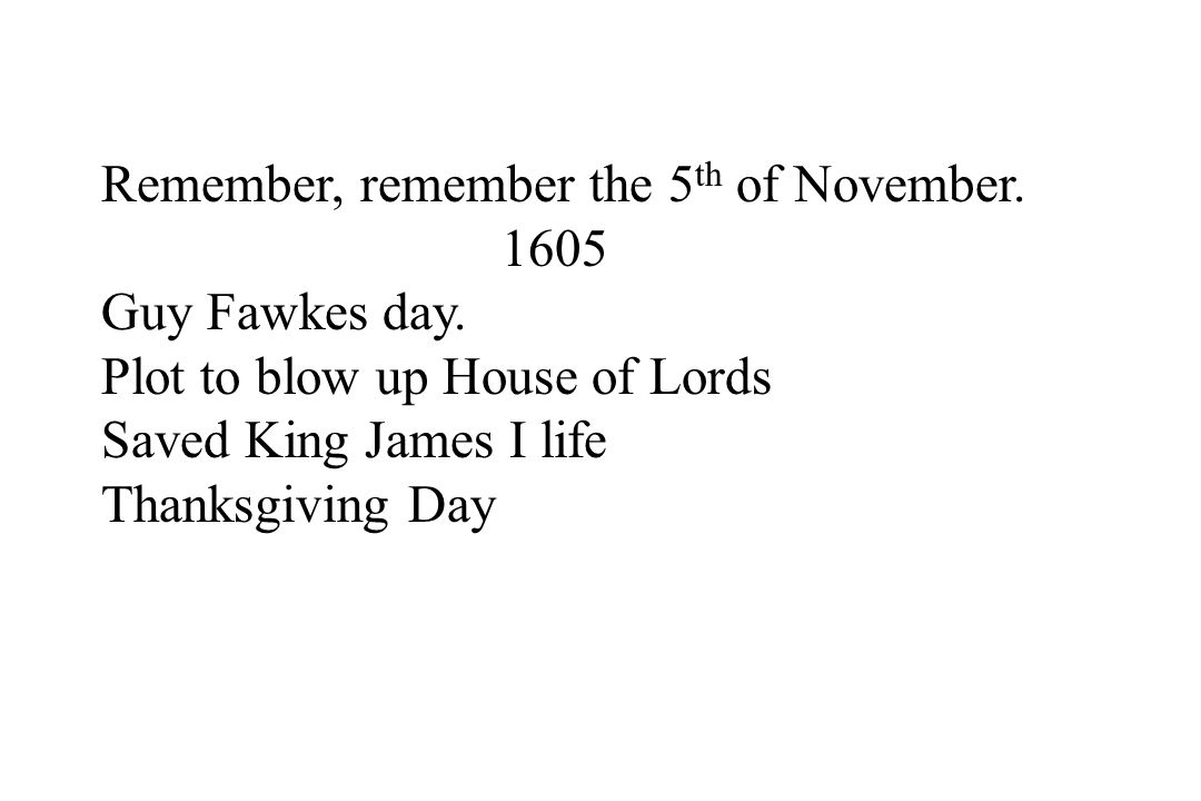 Remember, remember the 5 th of November. 1605 Guy Fawkes day. Plot to blow up House of Lords Saved King James I life Thanksgiving Day