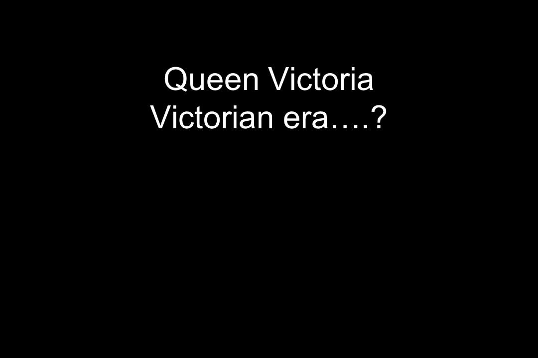 Queen Victoria Victorian era….?
