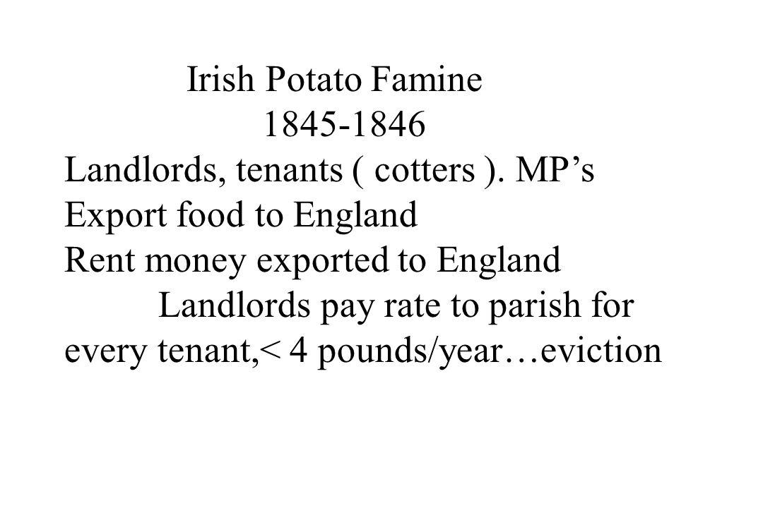 Irish Potato Famine 1845-1846 Landlords, tenants ( cotters ). MP's Export food to England Rent money exported to England Landlords pay rate to parish