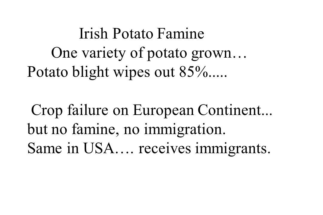 Irish Potato Famine One variety of potato grown… Potato blight wipes out 85%..... Crop failure on European Continent... but no famine, no immigration.