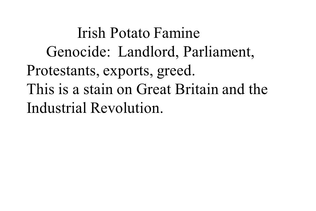 Irish Potato Famine Genocide: Landlord, Parliament, Protestants, exports, greed. This is a stain on Great Britain and the Industrial Revolution.