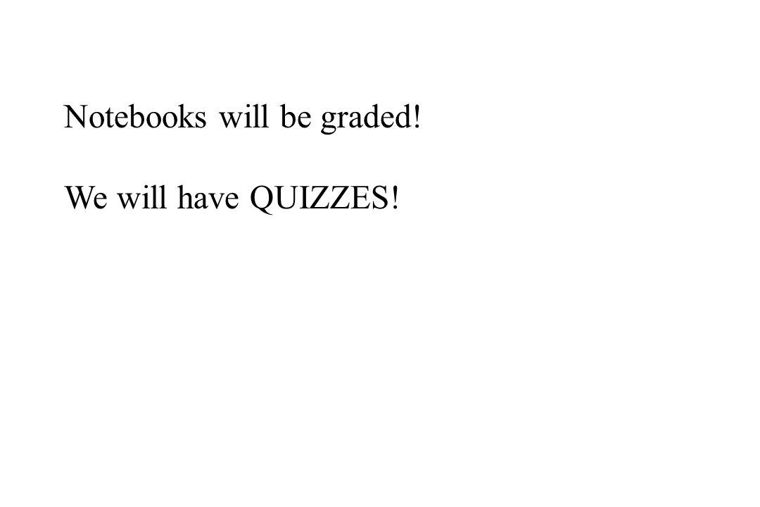 Notebooks will be graded! We will have QUIZZES!