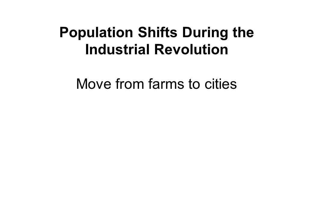 Population Shifts During the Industrial Revolution Move from farms to cities