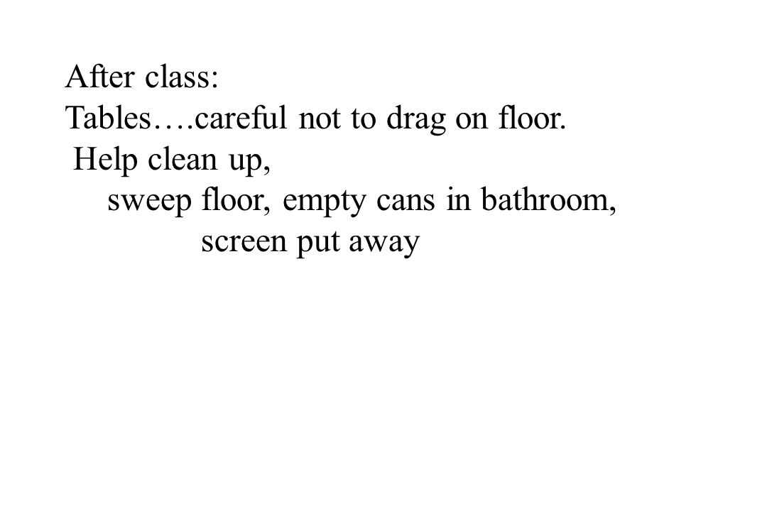 After class: Tables….careful not to drag on floor. Help clean up, sweep floor, empty cans in bathroom, screen put away