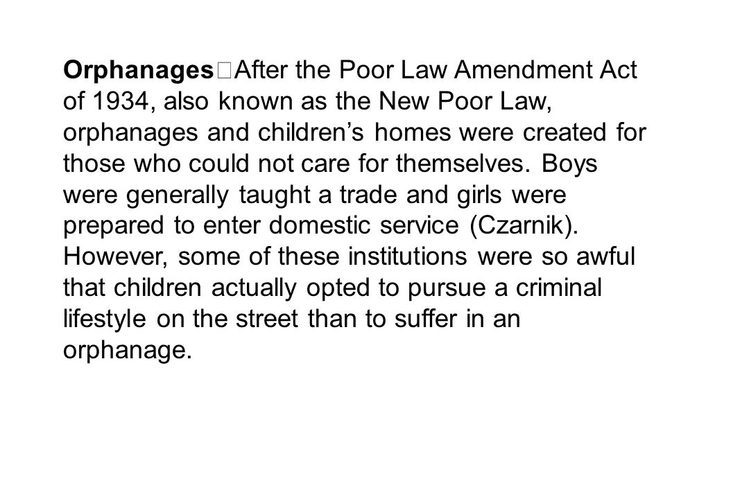 Orphanages After the Poor Law Amendment Act of 1934, also known as the New Poor Law, orphanages and children's homes were created for those who could
