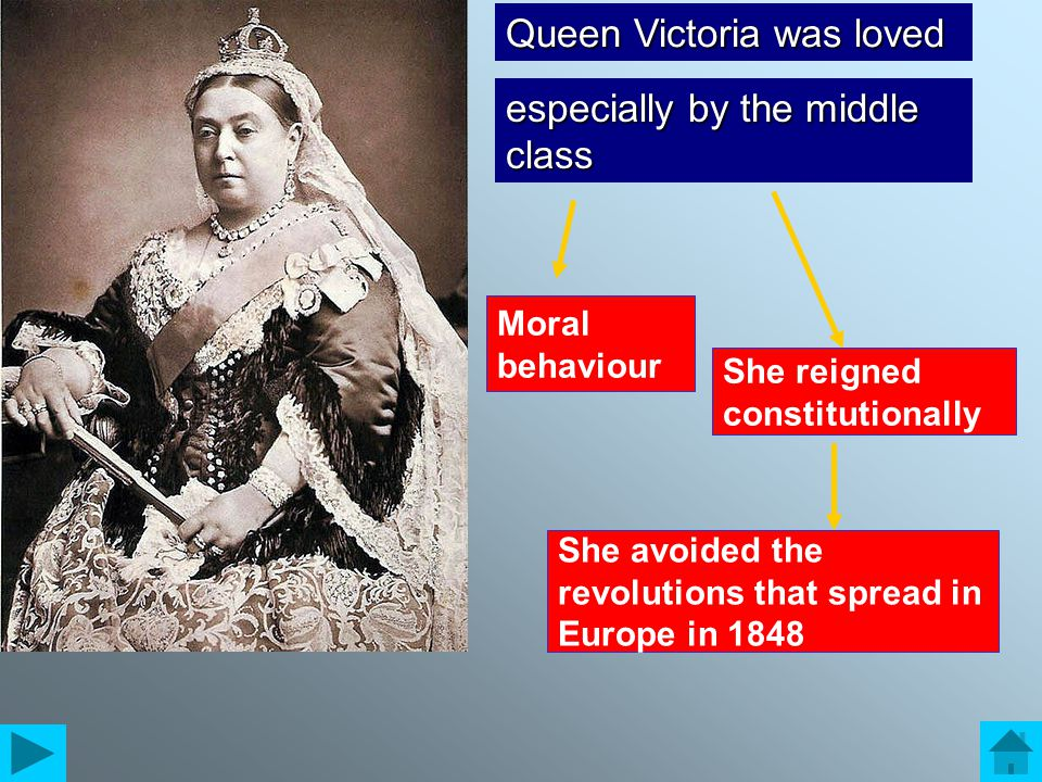 Queen Victoria was loved especially by the middle class Moral behaviour She reigned constitutionally She avoided the revolutions that spread in Europe