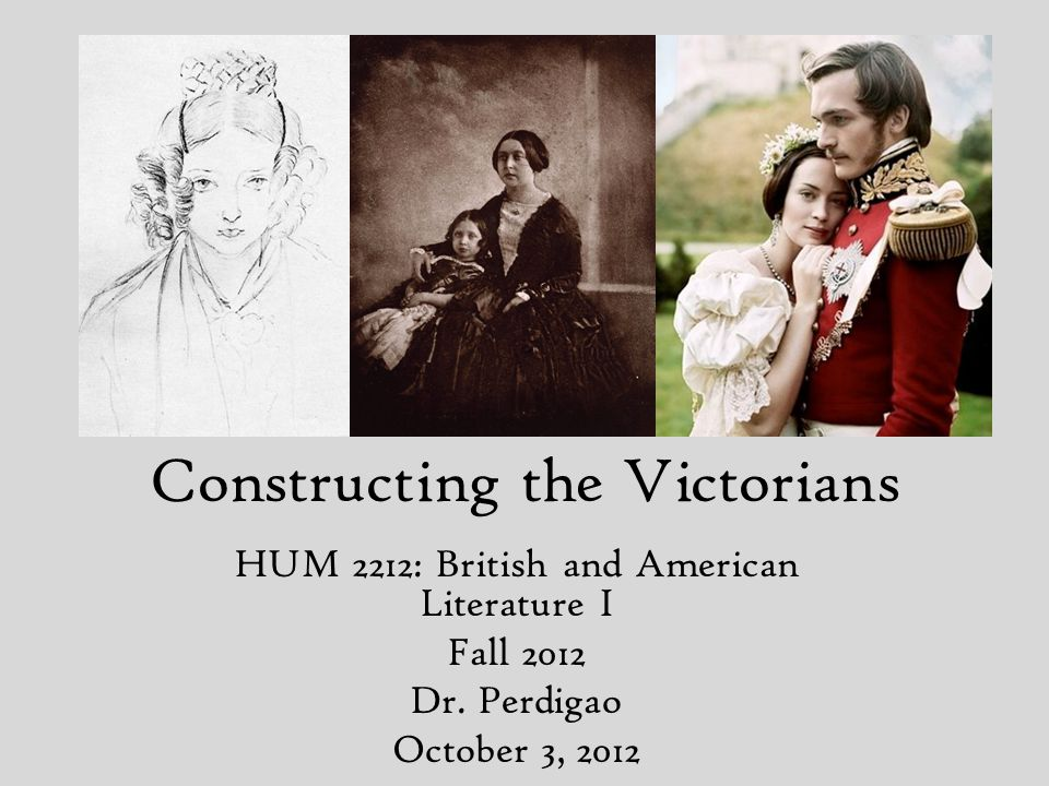 Constructing the Victorians HUM 2212: British and American Literature I Fall 2012 Dr.