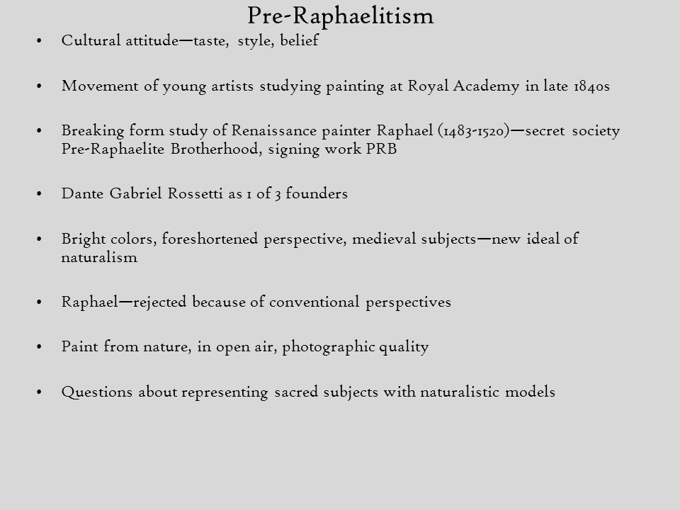 Pre-Raphaelitism Cultural attitude—taste, style, belief Movement of young artists studying painting at Royal Academy in late 1840s Breaking form study of Renaissance painter Raphael (1483-1520)—secret society Pre-Raphaelite Brotherhood, signing work PRB Dante Gabriel Rossetti as 1 of 3 founders Bright colors, foreshortened perspective, medieval subjects—new ideal of naturalism Raphael—rejected because of conventional perspectives Paint from nature, in open air, photographic quality Questions about representing sacred subjects with naturalistic models